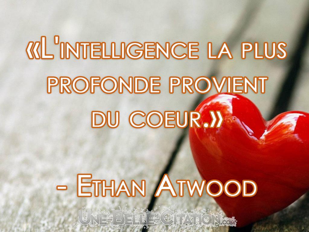 L'intelligence la plus profonde provient du coeur. (Ethan Atwood)