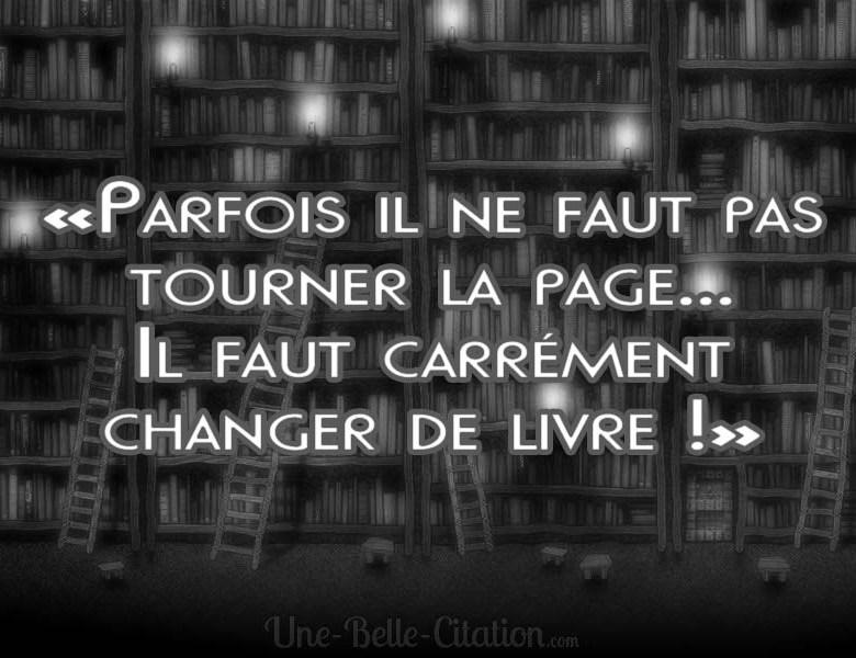 «Parfois il ne faut pas tourner la page... Il faut carrément changer de livre !»