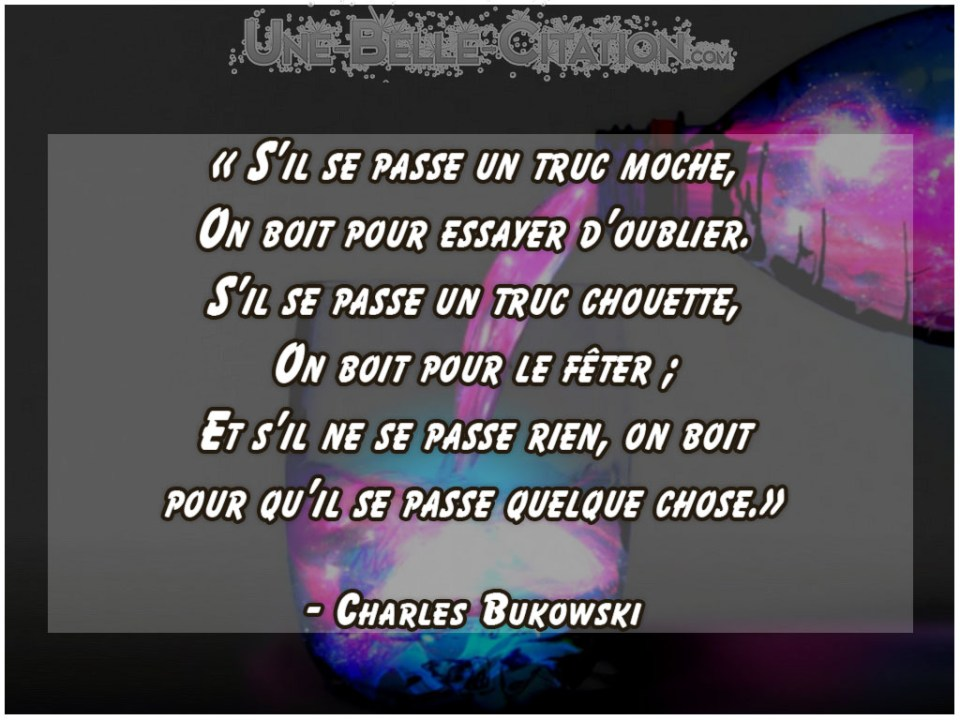 « S'il se passe un truc moche, On boit pour essayer d'oublier. S'il se passe un truc chouette, On boit pour le fêter ; Et s'il ne se passe rien, on boit pour qu'il se passe quelque chose.» – Charles Bukowski