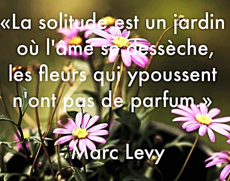 """""""La solitude est un jardin où l'âme se dessèche, les fleurs qui y poussent n'ont pas de parfum."""" - Marc Levy"""
