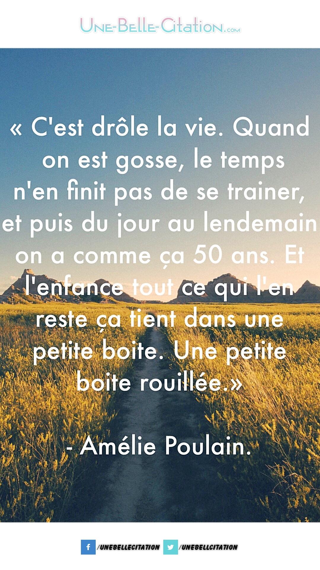 « C'est drôle la vie quand on est gosse le temps n'en finit pas de traîner, et puis du jour au lendemain on a comme ça 50 ans, et l'enfance tout ce qui l'en reste ça tient dans une petite boite. Une petite boite rouillée. » – Amélie Poulain