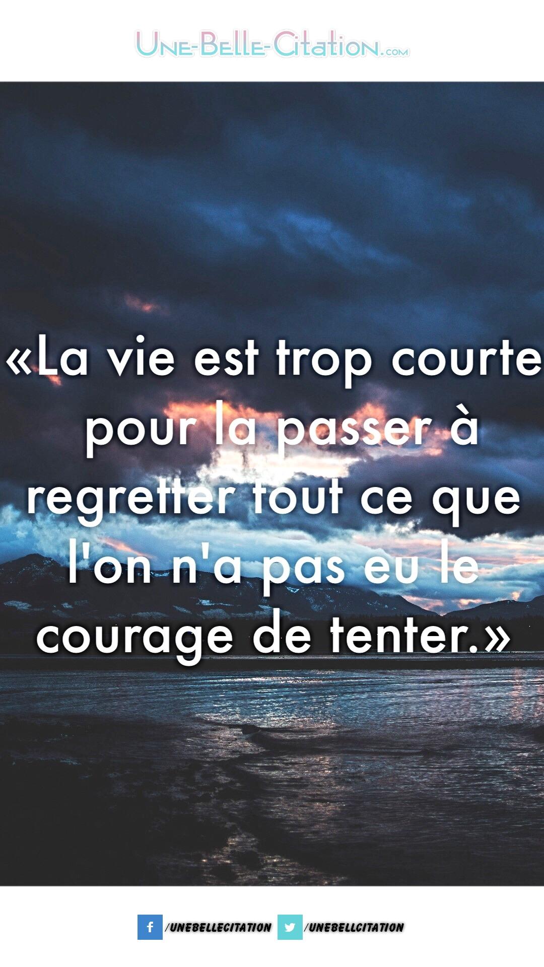 """""""La vie est trop courte pour la passer à regretter tout ce que l'on n'a pas eu le courage de tenter."""""""