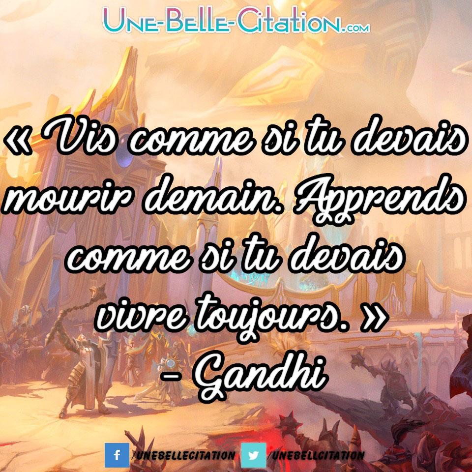 « Vis comme si tu devais mourir demain. Apprends comme si tu devais vivre toujours. » - Gandhi