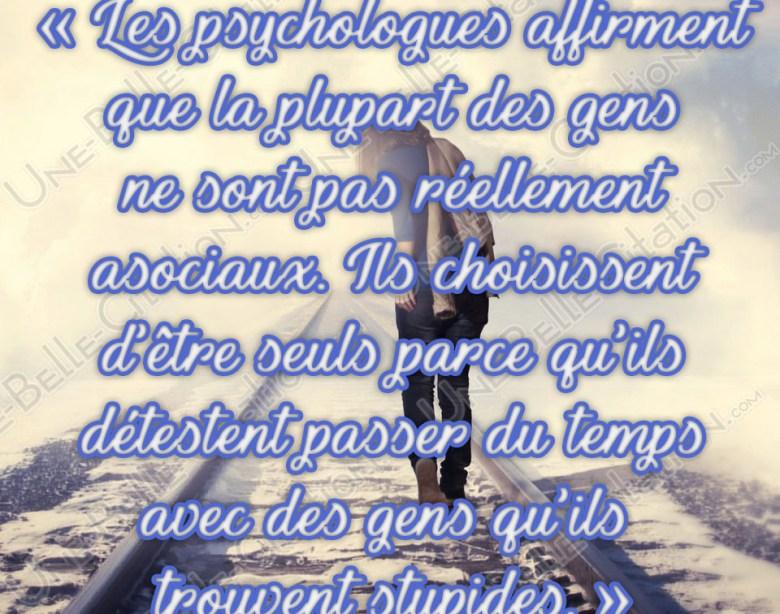 « Les psychologues affirment que la plupart des gens ne sont pas asociaux. Ils choisissent d'être seul parce qu'ils détestent passer du temps avec des gens qu'ils trouvent stupides. »