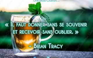 « Il faut donner sans se souvenir et recevoir sans oublier. » - Brian Tracy