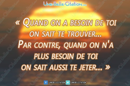 « Quand on a besoin de toi on sait te trouver... Par contre, quand on n'a plus besoin de toi on sait aussi te jeter... »