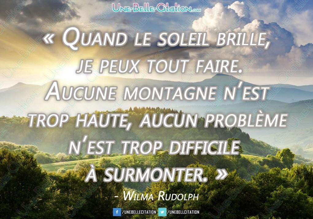 « Quand le soleil brille, je peux tout faire. Aucune montagne n'est trop haute, aucun problème n'est trop difficile à surmonter. »  - Wilma Rudolph