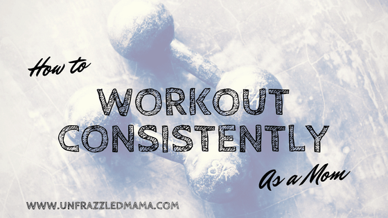 How to Work Out Consistently As a Mom