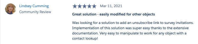 Image of five star review from AppExchange. Title of review: Great solution - easily modified for other objects. Body of review: Was looking for a solution to add an unsubscribe link to survey invitations. Implementation of this solution was super easy thanks to the extensive documentation. Very easy to manipulate to work for any object with a contact lookup!