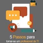 Livro – 5 passos para tornar-se um profissional de TI de Sucesso | Em formato digital