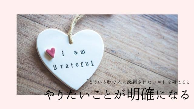 「どういう形で人に感謝されたいか」を考えるとやりたいことが明確になる