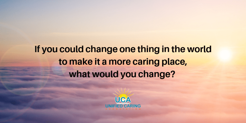 If you could change one thing in the world to make it a more caring place, what would you change? Unified Caring Association