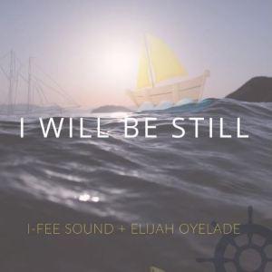 I Will Be Still by I-Fee Sound and Elijah Oyelade