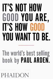 It's not how good you are. It's how good you want to be – Paul Arden