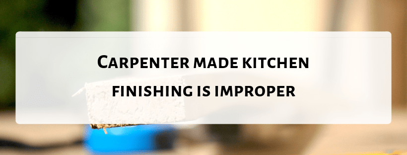 Carpenter made kitchen finishing is improper