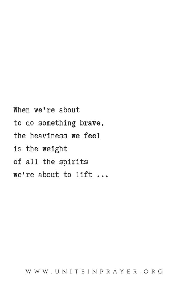 Maybe the heaviness we feelwhen we're about to do something braveis the weight of all the spirits we can liftif we just keep going...