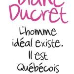 Diane Ducret, L'homme idéal existe. Il est Québécois