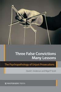 Three False Convictions, Many Lessons: The Psychopathology of Unjust Prosecutions by David C Anderson and Nigel P Scott - Book cover