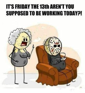 Its Friday the 13th arent you supposed to be working today