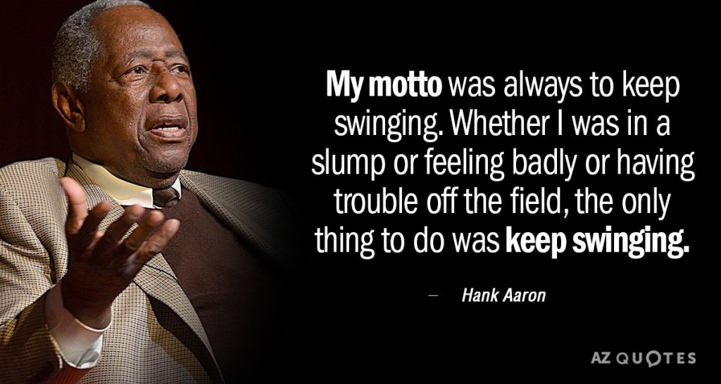 Quotation Hank Aaron My motto was always to keep swinging Whether I was 0 0 87