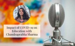 Impact of COVID-19 on Education With Chandraprabha Sharma
