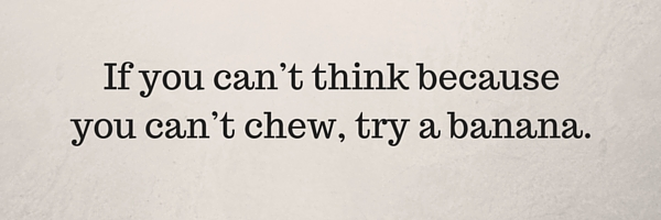 If you can't think because you can't chew, try a banana.