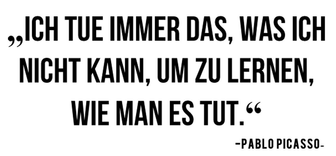 Zitat Picasso Ich tue immer das, was ich nicht kann, um zu lernen, wie man es tut unterwegsinsachenkunst