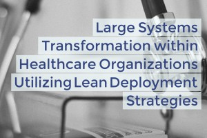 Large Systems Transformation within Healthcare Organizations Utilizing Lean Deployment Strategies