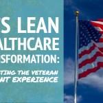 VA's Lean Healthcare Transformation:  Innovating the Veteran Patient Experience