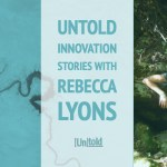 Untold Innovation Stories:  Rebecca Lyons