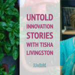 Untold Innovation Stories: Tisha Livingston