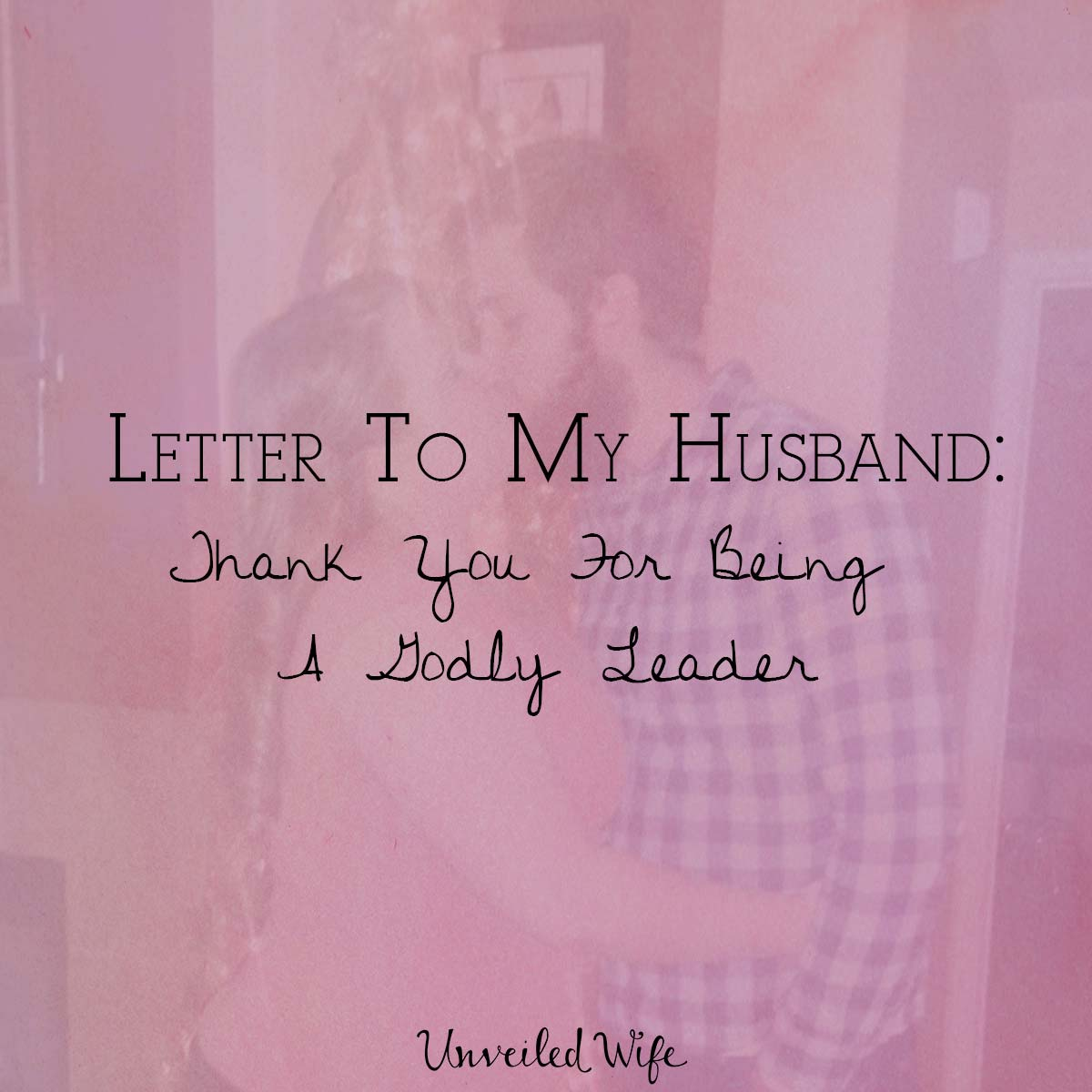 Letter To My Husband Thank You For Being A Godly Leader