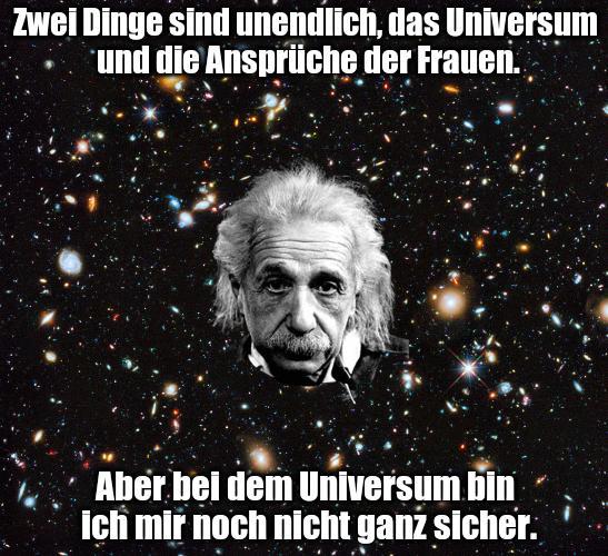 Zwei Dinge sind unendlich, das Universum und die Ansprüche der Frauen. Aber bei dem Universum bin ich mir noch nicht ganz sicher
