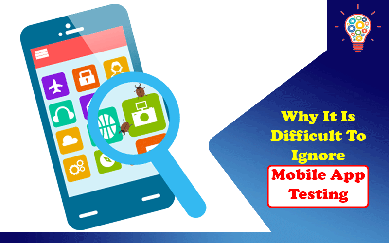 Why It Is Difficult To Ignore Mobile App Testing