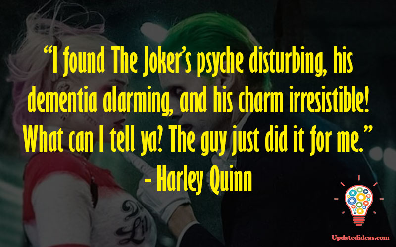 """""""I found The Joker's psyche disturbing, his dementia alarming, and his charm irresistible! What can I tell ya? The guy just did it for me."""" - Harley Quinn"""