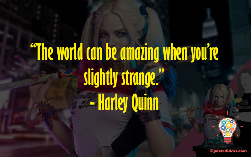 """""""The world can be amazing when you're slightly strange."""" - Harley Quinn"""