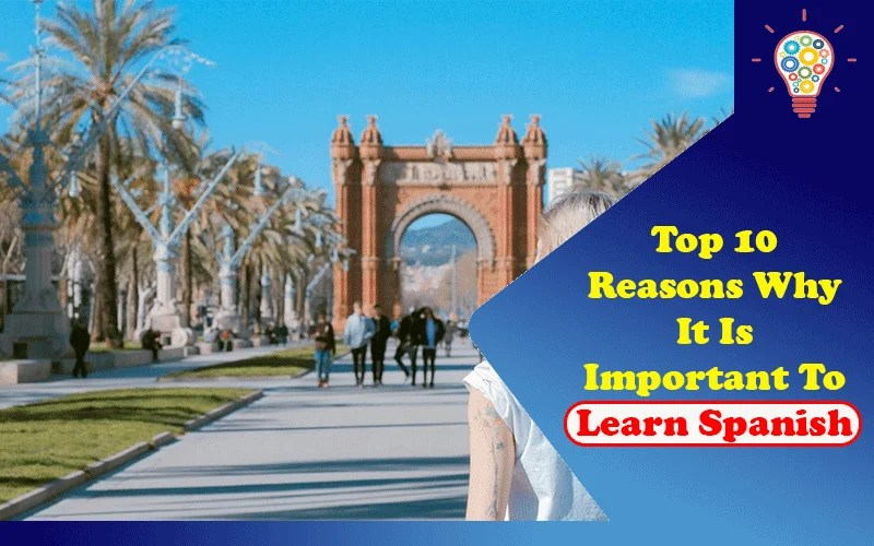 Top 10 Reasons Why It Is Important To Learn Spanish