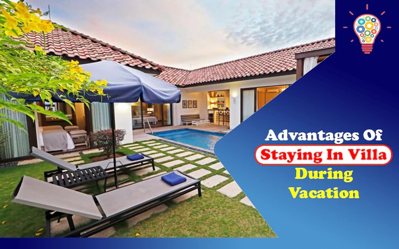 10 Advantages Of Staying In Villa During Vacation