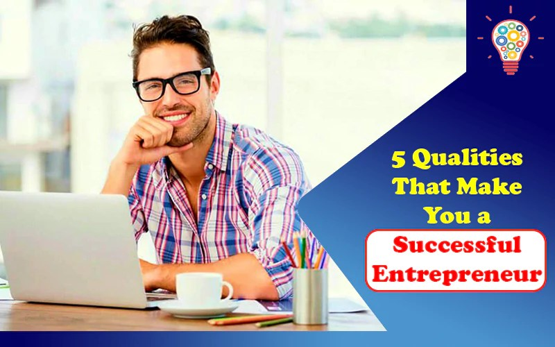 5 Qualities That Make You a Successful Entrepreneur