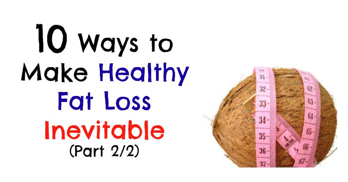 10 Ways to Make Healthy Fat Loss INEVITABLE (Part 2)