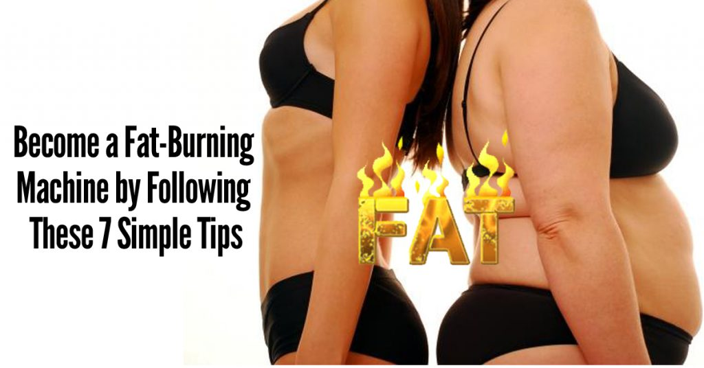 Become a Fat-Burning Machine by Following These 7 Simple Tips
