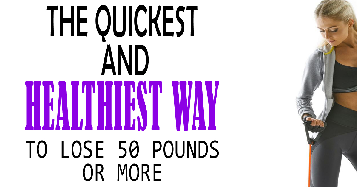 The Quickest and Healthiest Way To Lose 50 Pounds Or More