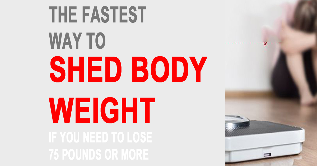 The Fastest Way To Shed Body Weight If You Need To Lose 75 Pounds Or More