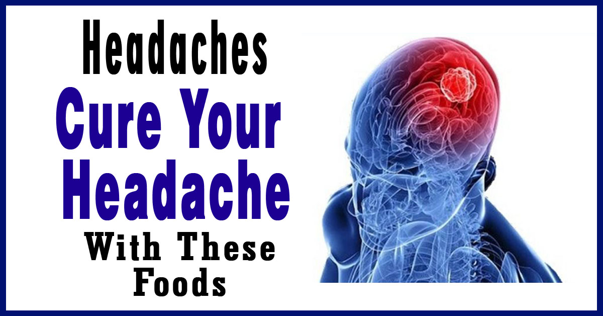 Headaches: Foods To Avoid and Foods To Cure Your Headaches