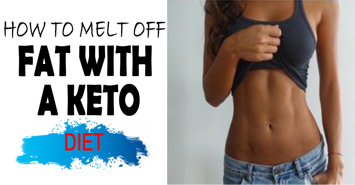 How To Melt Off Fat With A Keto Diet