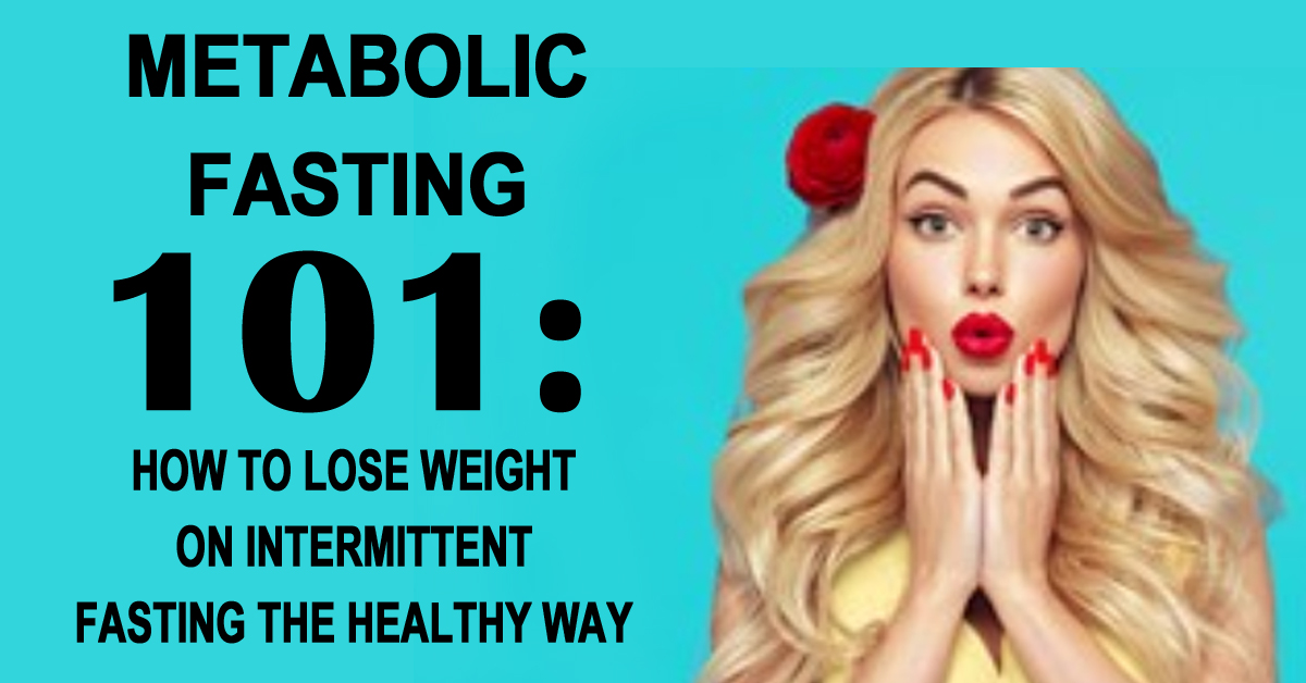 Metabolic Fasting 101: Lose Weight With Intermittent Fasting The Healthy Way