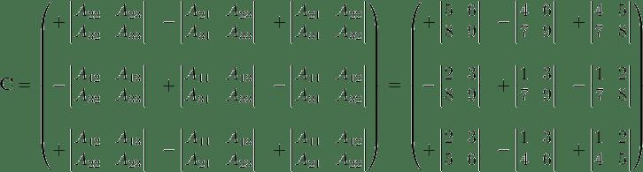 \mathbf{C} = \begin{pmatrix}  +\left| \begin{matrix} A_{22} & A_{23} \ A_{32} & A_{33} \end{matrix} \right| & -\left| \begin{matrix} A_{21} & A_{23} \ A_{31} & A_{33}  \end{matrix} \right| & +\left| \begin{matrix} A_{21} & A_{22} \ A_{31} & A_{32} \end{matrix} \right| \  & & \ -\left| \begin{matrix} A_{12} & A_{13} \ A_{32} & A_{33} \end{matrix} \right| & +\left| \begin{matrix} A_{11} & A_{13} \ A_{31} & A_{33} \end{matrix} \right| & -\left| \begin{matrix} A_{11} & A_{12} \ A_{31} & A_{32} \end{matrix} \right| \  & & \ +\left| \begin{matrix} A_{12} & A_{13} \ A_{22} & A_{23} \end{matrix} \right| & -\left| \begin{matrix} A_{11} & A_{13} \ A_{21} & A_{23} \end{matrix} \right| & +\left| \begin{matrix} A_{11} & A_{12} \ A_{21} & A_{22} \end{matrix} \right| \end{pmatrix} = \begin{pmatrix}  +\left| \begin{matrix} 5 & 6 \ 8 & 9 \end{matrix} \right| & -\left| \begin{matrix} 4 & 6 \ 7 & 9  \end{matrix} \right| & +\left| \begin{matrix} 4 & 5 \ 7 & 8 \end{matrix} \right| \  & & \ -\left| \begin{matrix} 2 & 3 \ 8 & 9 \end{matrix} \right| & +\left| \begin{matrix} 1 & 3 \ 7 & 9 \end{matrix} \right| & -\left| \begin{matrix} 1 & 2 \ 7 & 8 \end{matrix} \right| \  & & \ +\left| \begin{matrix} 2 & 3 \ 5 & 6 \end{matrix} \right| & -\left| \begin{matrix}  1 & 3 \ 4 & 6 \end{matrix} \right| & +\left| \begin{matrix} 1 & 2 \ 4 & 5 \end{matrix} \right| \end{pmatrix}