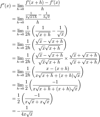 \begin{align} f''(x) &= \lim_{h\to 0} \frac{f'(x+h)-f'(x)}{h} \\        &= \lim_{h\to 0} \frac{\frac{1}{2 \sqrt{x+h}}-\frac{1}{2 \sqrt{x}}}{h} \\        &= \lim_{h\to 0} \frac{1}{2h}\left(\frac{1}{\sqrt{x+h}}-\frac{1}{\sqrt{x}}\right) \\        &= \lim_{h\to 0} \frac{1}{2h}\left(\frac{\sqrt{x} - \sqrt{x+h}}{\sqrt{x}\sqrt{x+h}} \right) \\        &= \lim_{h\to 0} \frac{1}{2h}\left(\frac{\sqrt{x} - \sqrt{x+h}}{\sqrt{x}\sqrt{x+h}} \times \frac{\sqrt{x} + \sqrt{x+h}}{\sqrt{x} + \sqrt{x+h}}\right) \\        &= \lim_{h\to 0} \frac{1}{2h}\left(\frac{x - (x+h)}{x\sqrt{x+h} + (x+h)\sqrt{x} } \right) \\        &= \lim_{h\to 0} \frac{1}{2}\left(\frac{-1}{x\sqrt{x+h} + (x+h)\sqrt{x} } \right) \\        &= \frac{1}{2}\left(\frac{-1}{x\sqrt{x} + x\sqrt{x} } \right) \\        &= -\frac{1}{4 x \sqrt{x}} \end{align}