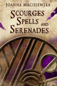 Scourges, Spells, and Serenades by Joanna Maciejewska