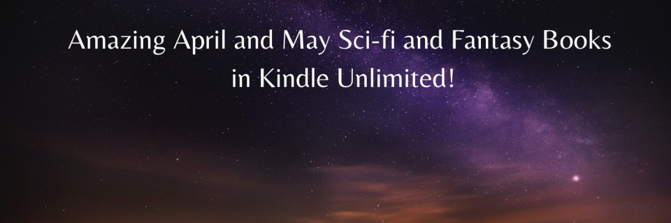 Amazing April and May Sci-fi and Fantasy Books in Kindle Unlimited!